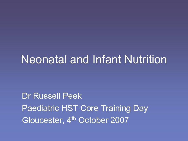 Neonatal and Infant Nutrition Dr Russell Peek Paediatric HST Core Training Day Gloucester, 4