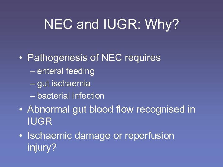 NEC and IUGR: Why? • Pathogenesis of NEC requires – enteral feeding – gut