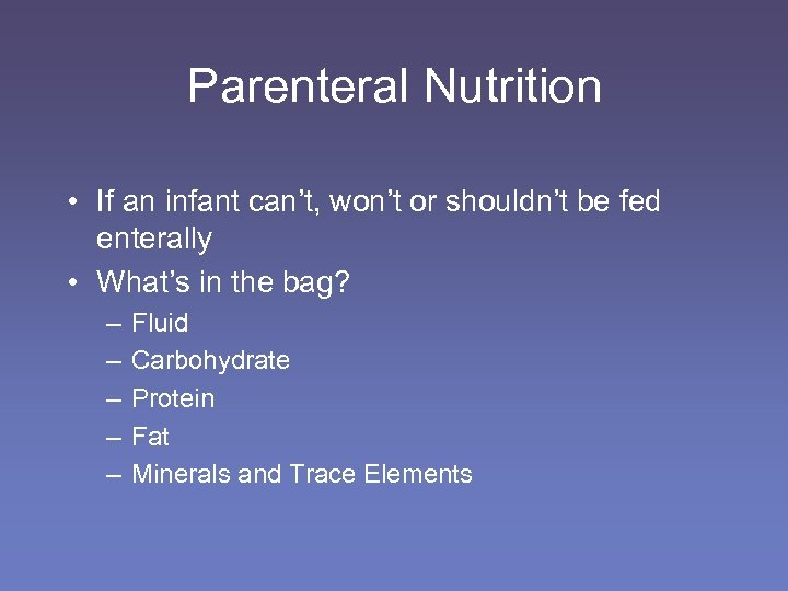 Parenteral Nutrition • If an infant can't, won't or shouldn't be fed enterally •