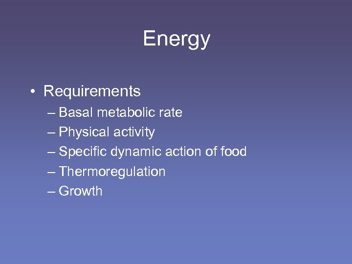 Energy • Requirements – Basal metabolic rate – Physical activity – Specific dynamic action