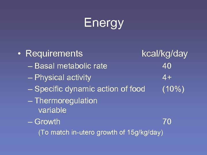 Energy • Requirements kcal/kg/day – Basal metabolic rate – Physical activity – Specific dynamic