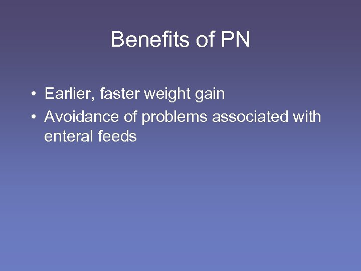Benefits of PN • Earlier, faster weight gain • Avoidance of problems associated with