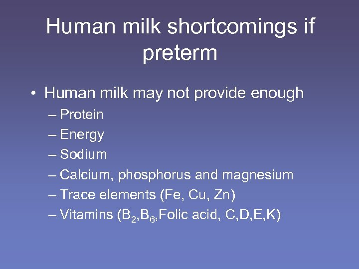 Human milk shortcomings if preterm • Human milk may not provide enough – Protein