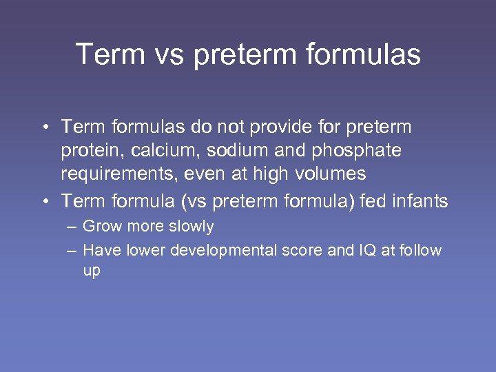Term vs preterm formulas • Term formulas do not provide for preterm protein, calcium,