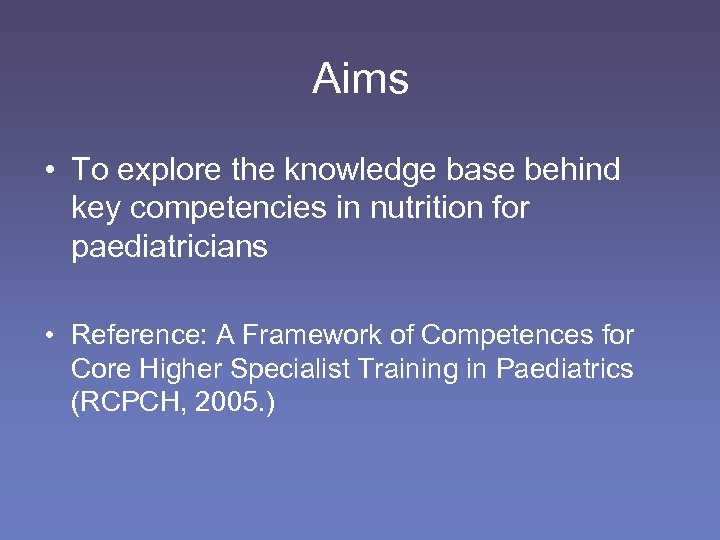 Aims • To explore the knowledge base behind key competencies in nutrition for paediatricians