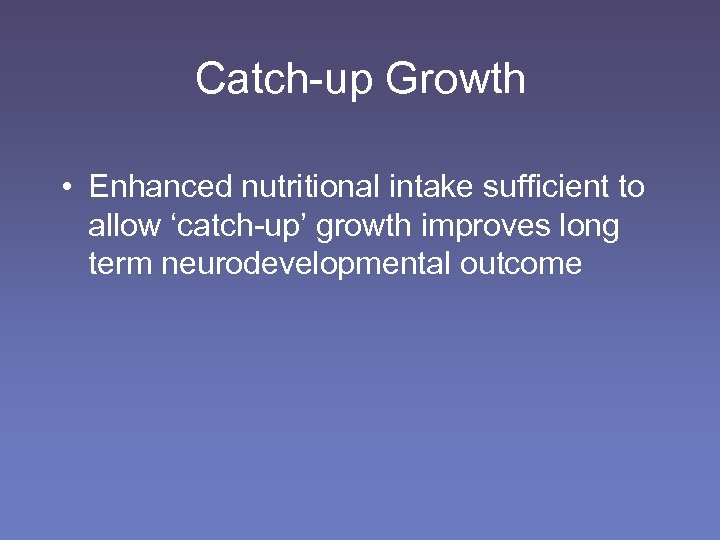 Catch-up Growth • Enhanced nutritional intake sufficient to allow 'catch-up' growth improves long term