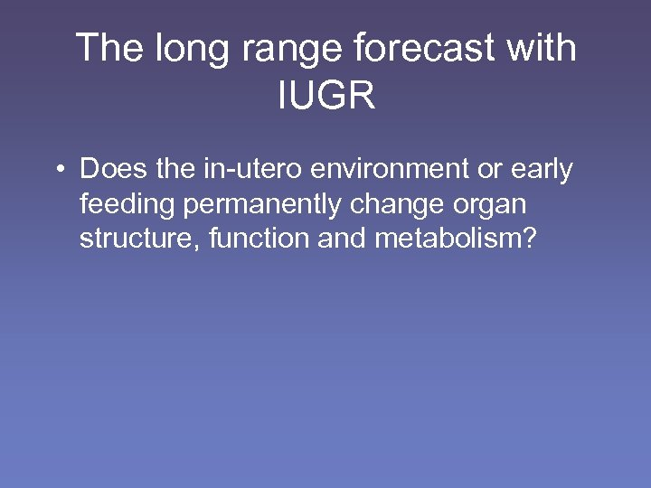 The long range forecast with IUGR • Does the in-utero environment or early feeding