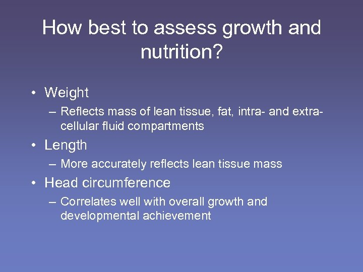 How best to assess growth and nutrition? • Weight – Reflects mass of lean