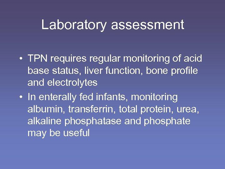 Laboratory assessment • TPN requires regular monitoring of acid base status, liver function, bone