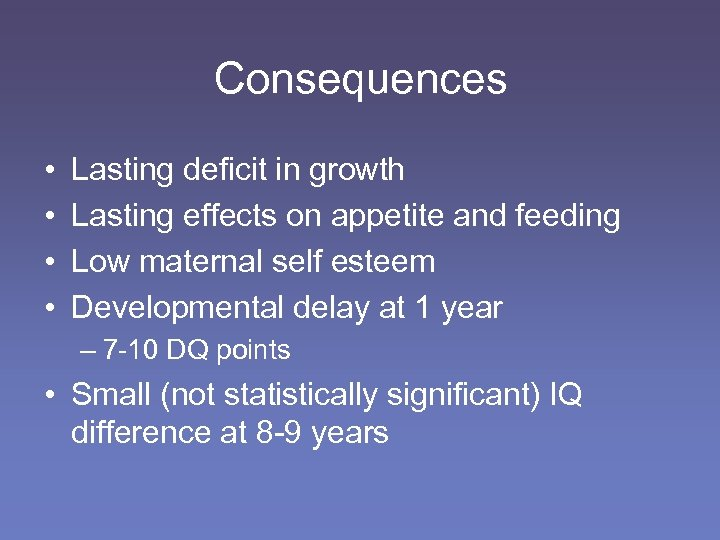 Consequences • • Lasting deficit in growth Lasting effects on appetite and feeding Low