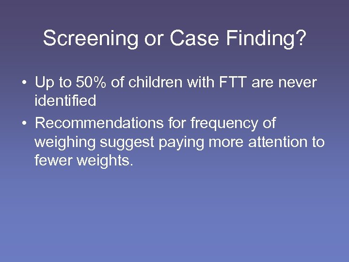 Screening or Case Finding? • Up to 50% of children with FTT are never