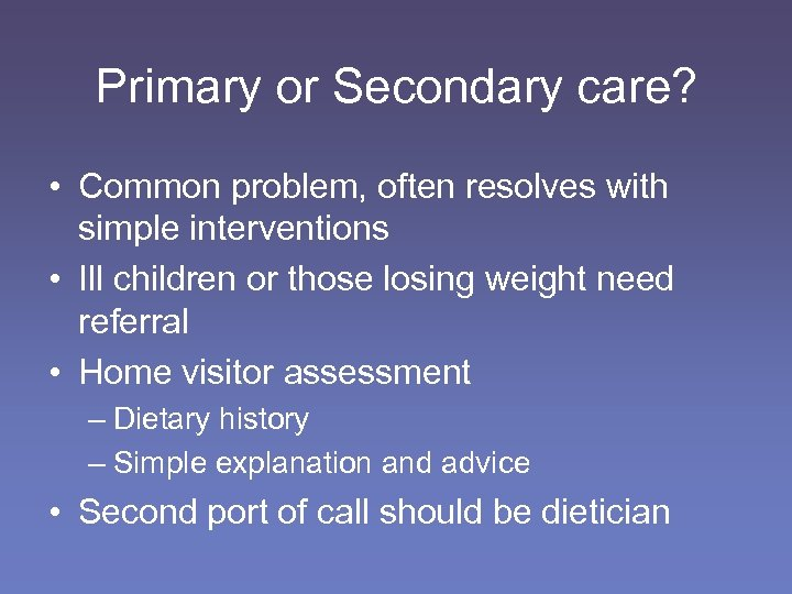Primary or Secondary care? • Common problem, often resolves with simple interventions • Ill