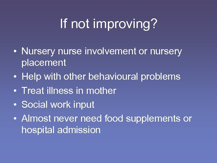If not improving? • Nursery nurse involvement or nursery placement • Help with other