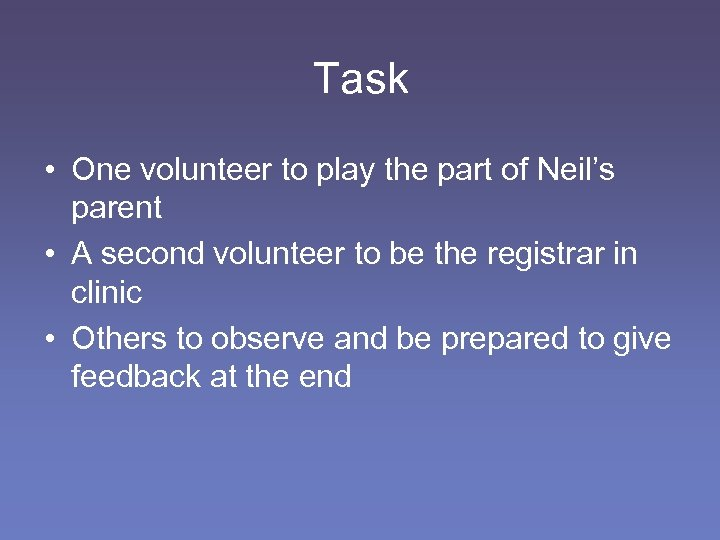 Task • One volunteer to play the part of Neil's parent • A second
