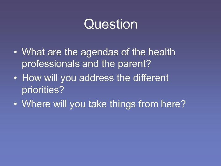 Question • What are the agendas of the health professionals and the parent? •