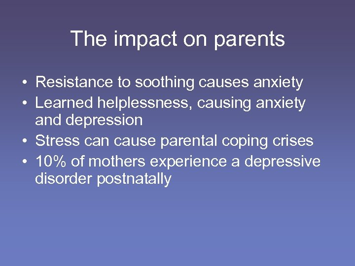 The impact on parents • Resistance to soothing causes anxiety • Learned helplessness, causing