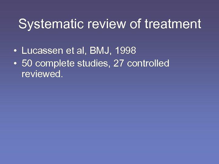 Systematic review of treatment • Lucassen et al, BMJ, 1998 • 50 complete studies,