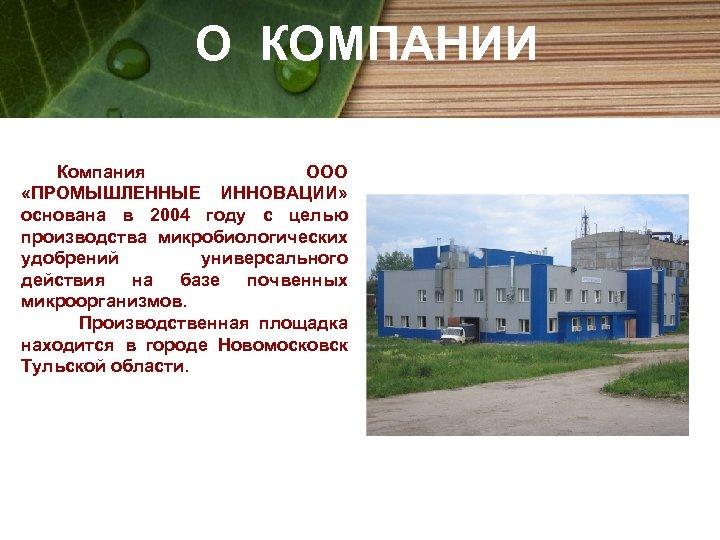 О КОМПАНИИ Компания ООО «ПРОМЫШЛЕННЫЕ ИННОВАЦИИ» основана в 2004 году с целью производства микробиологических