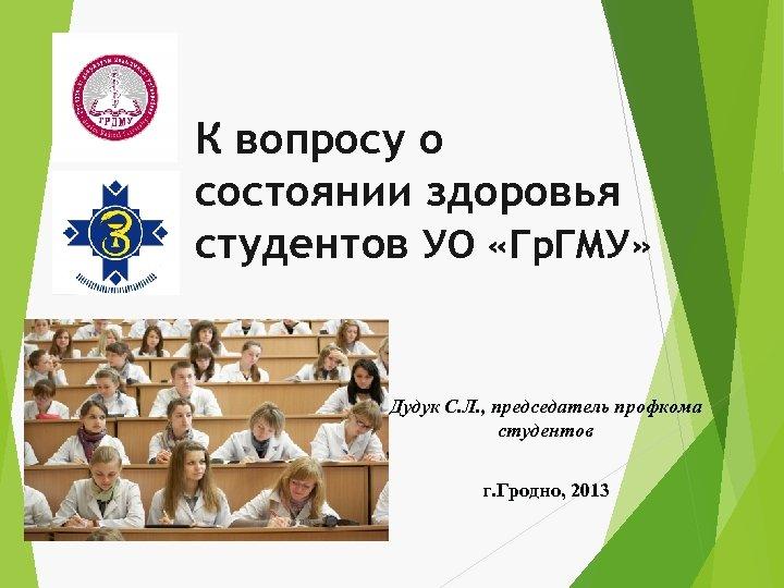 К вопросу о состоянии здоровья студентов УО «Гр. ГМУ» Дудук С. Л. , председатель