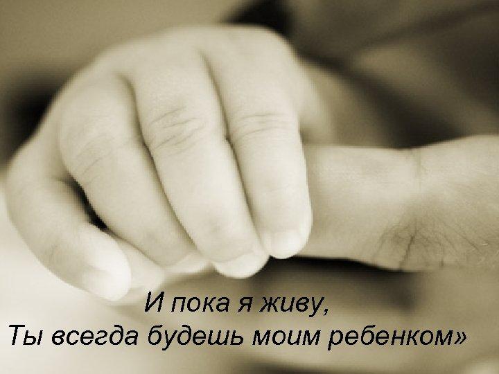И пока я живу, Ты всегда будешь моим ребенком»