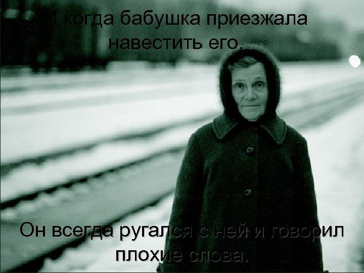 И когда бабушка приезжала навестить его, Он всегда ругался с ней и говорил плохие