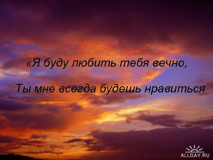 «Я буду любить тебя вечно, Ты мне всегда будешь нравиться