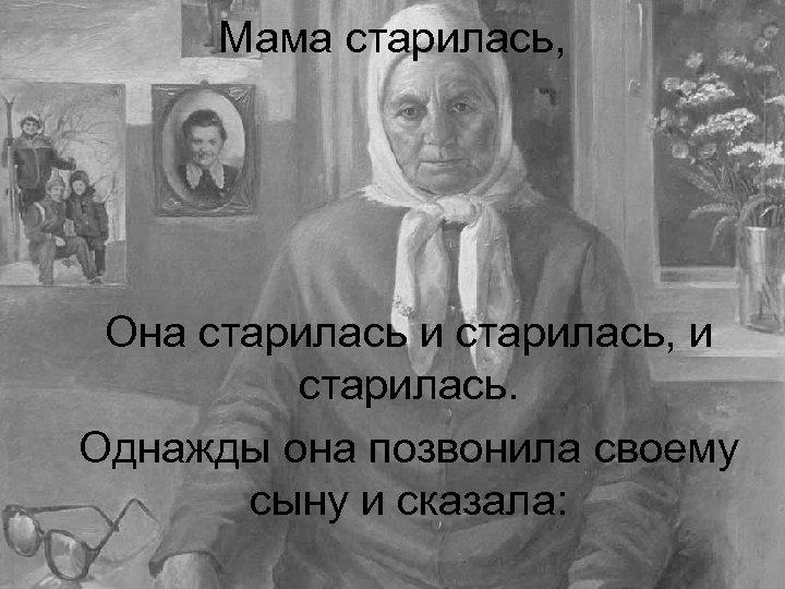 Мама старилась, Она старилась и старилась, и старилась. Однажды она позвонила своему сыну и