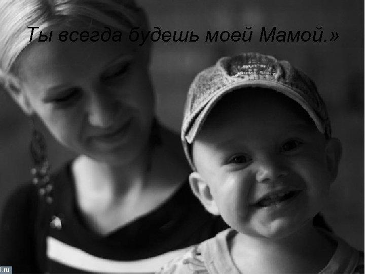 Ты всегда будешь моей Мамой. »