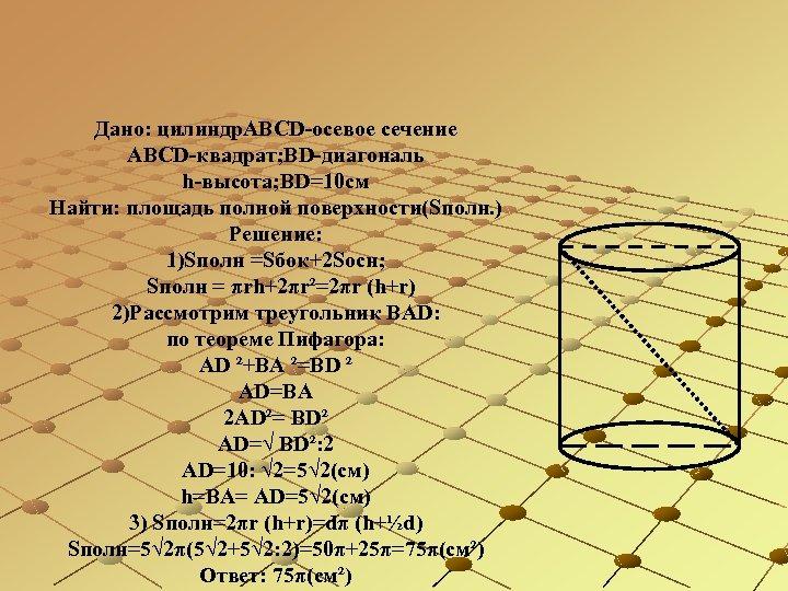 Дано: цилиндр. АВСD-осевое сечение АBСD-квадрат; BD-диагональ h-высота; BD=10 см Найти: площадь полной поверхности(Sполн. )