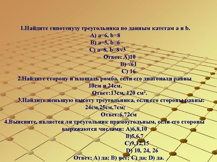 1. Найдите гипотенузу треугольника по данным катетам a и b. А) а=6, b=8 В)