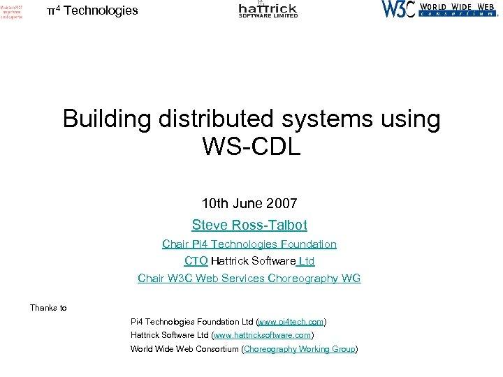 π4 Technologies Building distributed systems using WS-CDL 10 th June 2007 Steve Ross-Talbot Chair