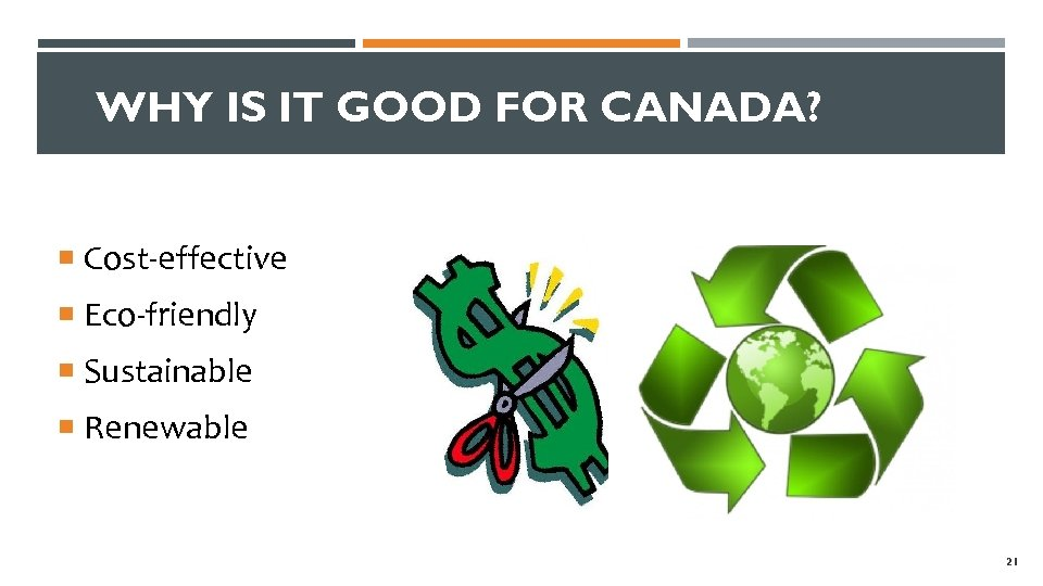WHY IS IT GOOD FOR CANADA? Cost-effective Eco-friendly Sustainable Renewable 21