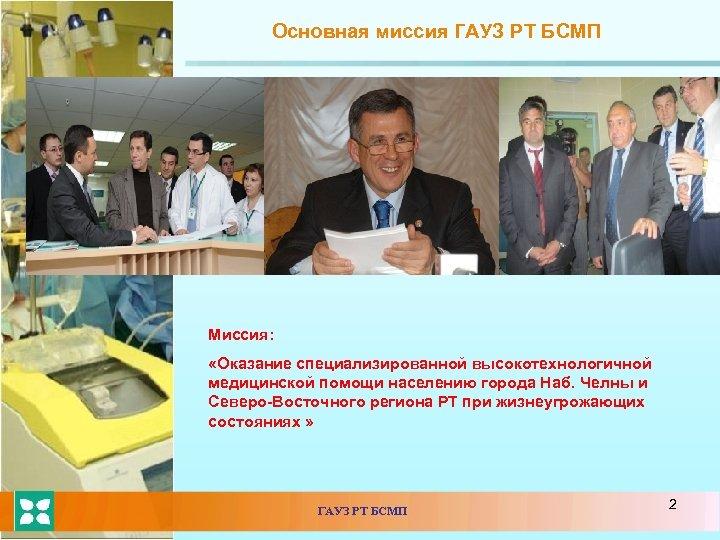 Основная миссия ГАУЗ РТ БСМП Миссия: «Оказание специализированной высокотехнологичной медицинской помощи населению города Наб.