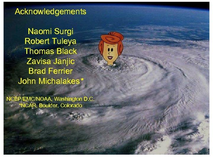 Acknowledgements Naomi Surgi Robert Tuleya Thomas Black Zavisa Janjic Brad Ferrier John Michalakes* NCEP/EMC/NOAA,