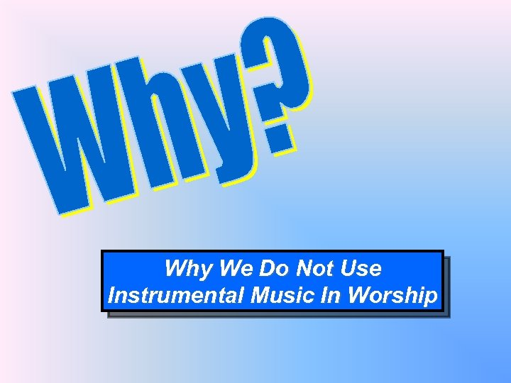 Why We Do Not Use Instrumental Music In Worship