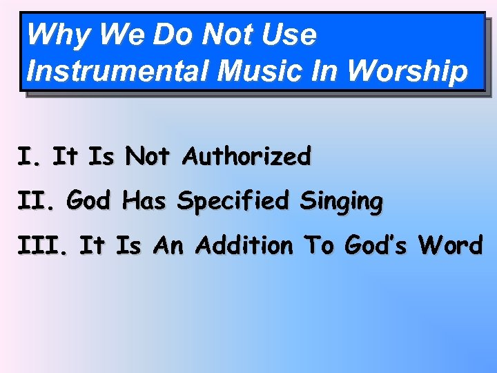 Why We Do Not Use Instrumental Music In Worship I. It Is Not Authorized