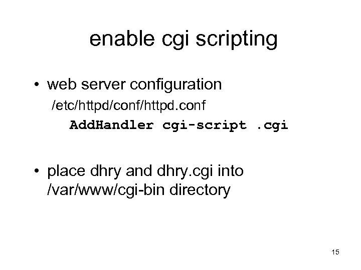 enable cgi scripting • web server configuration /etc/httpd/conf/httpd. conf Add. Handler cgi-script. cgi •