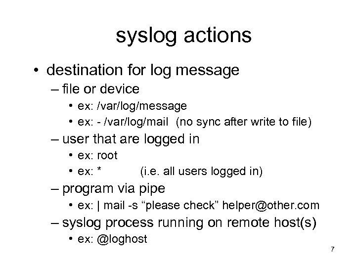 syslog actions • destination for log message – file or device • ex: /var/log/message