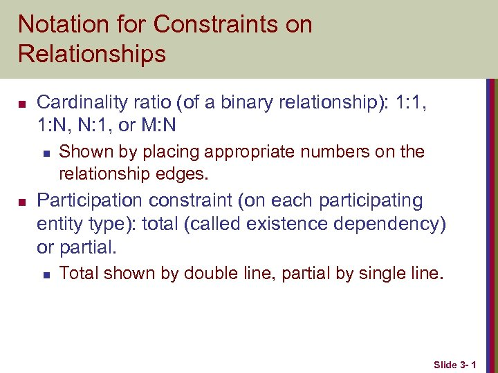 Notation for Constraints on Relationships n Cardinality ratio (of a binary relationship): 1: 1,