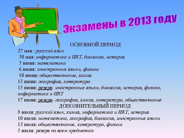 ОСНОВНОЙ ПЕРИОД 27 мая : русский язык 30 мая: информатика и ИКТ, биология,