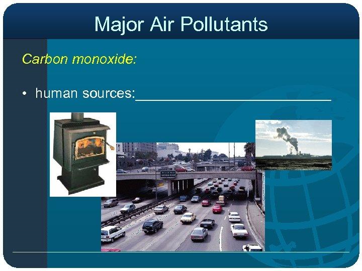 Major Air Pollutants Carbon monoxide: • human sources: _____________