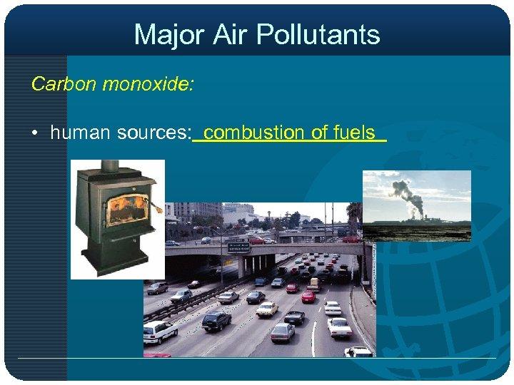Major Air Pollutants Carbon monoxide: • human sources: combustion of fuels