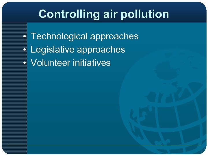Controlling air pollution • Technological approaches • Legislative approaches • Volunteer initiatives