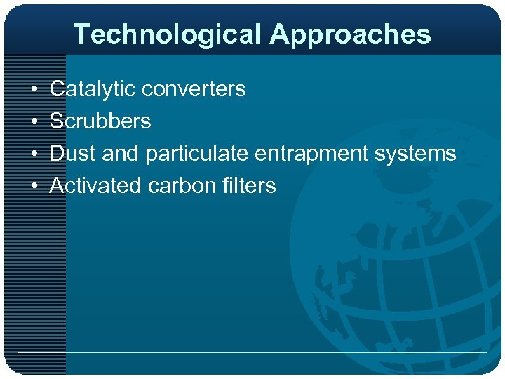 Technological Approaches • • Catalytic converters Scrubbers Dust and particulate entrapment systems Activated carbon