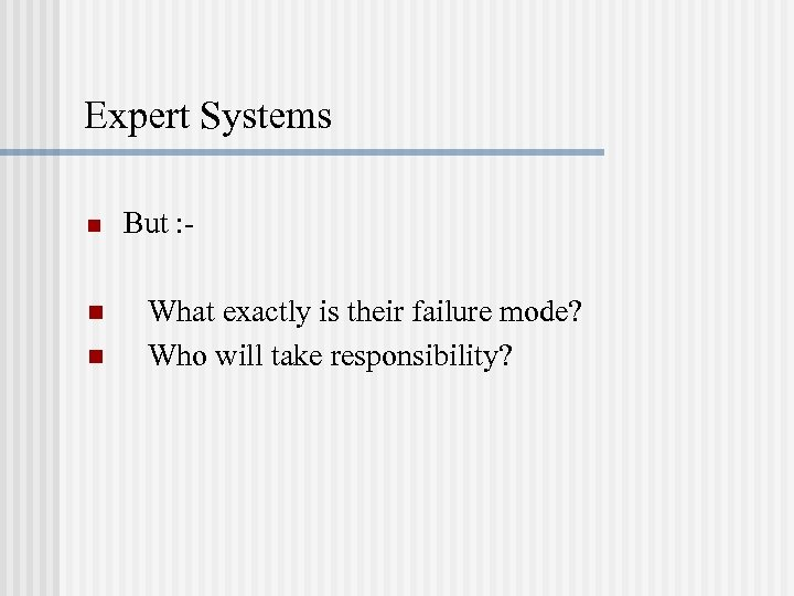 Expert Systems n n n But : What exactly is their failure mode? Who