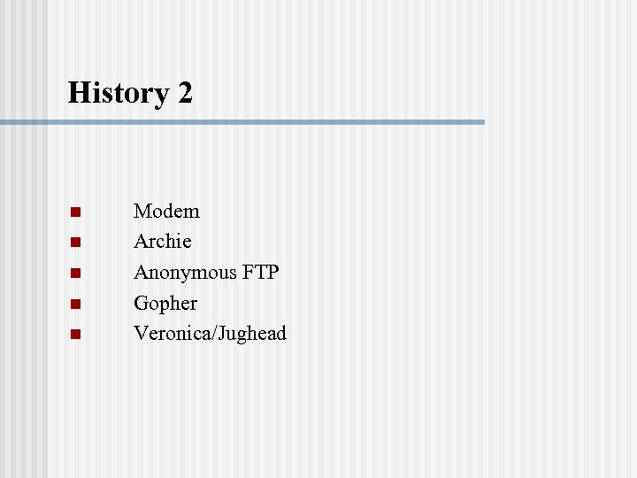 History 2 n n n Modem Archie Anonymous FTP Gopher Veronica/Jughead