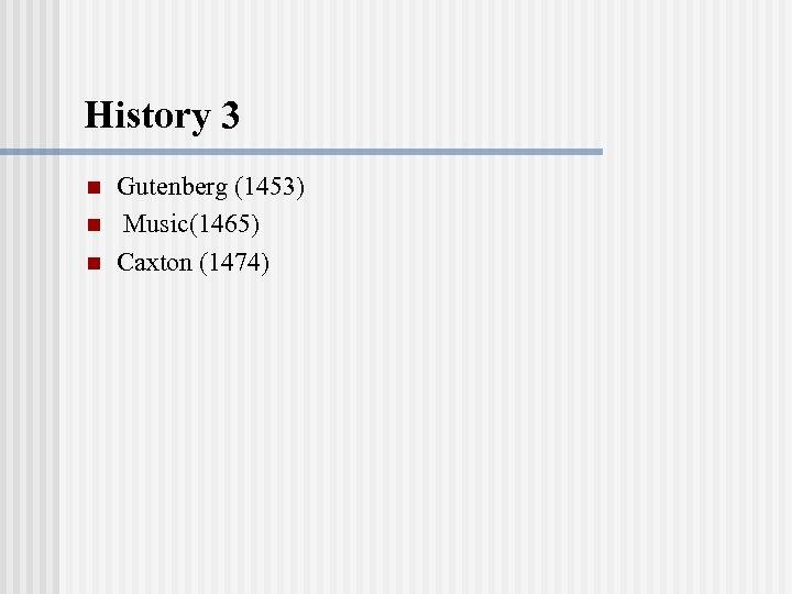 History 3 n n n Gutenberg (1453) Music(1465) Caxton (1474)