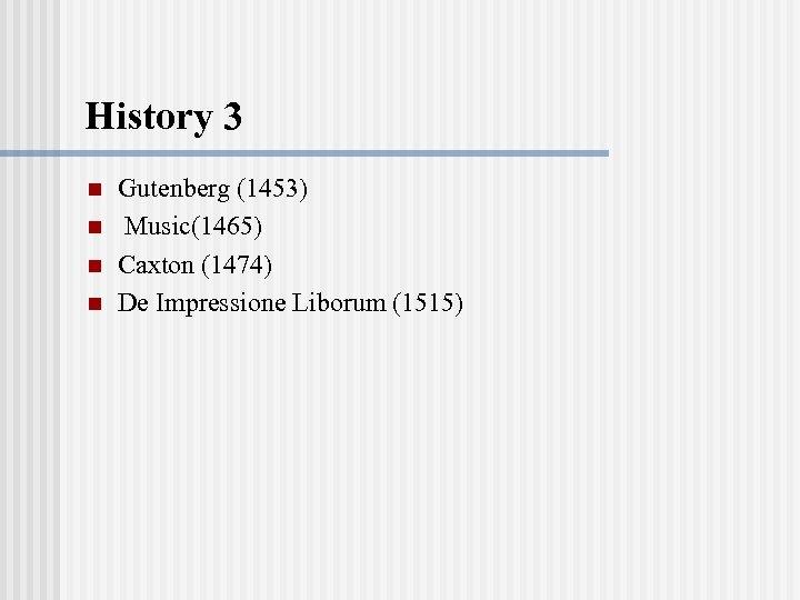 History 3 n n Gutenberg (1453) Music(1465) Caxton (1474) De Impressione Liborum (1515)