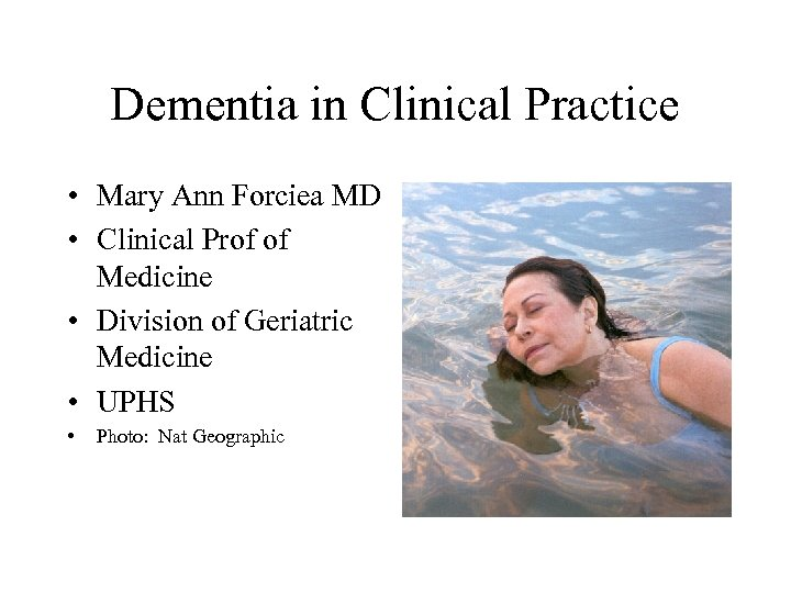 Dementia in Clinical Practice • Mary Ann Forciea MD • Clinical Prof of Medicine