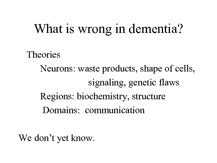 What is wrong in dementia? Theories Neurons: waste products, shape of cells, signaling, genetic